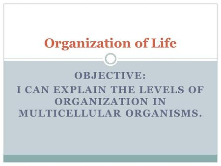 OBJECTIVE: I CAN EXPLAIN THE LEVELS OF ORGANIZATION IN MULTICELLULAR ORGANISMS. Organization of Life.