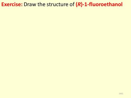 Exercise: Draw the structure of (R)-1-fluoroethanol 2461.