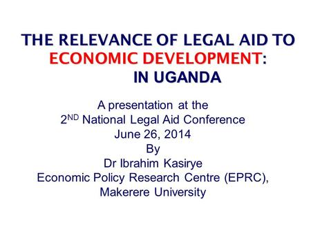 THE RELEVANCE OF LEGAL AID TO ECONOMIC DEVELOPMENT : IN UGANDA THE RELEVANCE OF LEGAL AID TO ECONOMIC DEVELOPMENT : AND IN UGANDA A presentation at the.