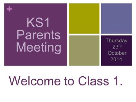 + KS1 PARENTS MEETING Thursday 23 rd October 2014 Welcome to Class 1. KS1 Parents Meeting.