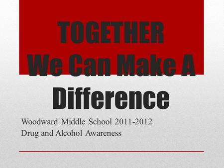 TOGETHER We Can Make A Difference Woodward Middle School 2011-2012 Drug and Alcohol Awareness.