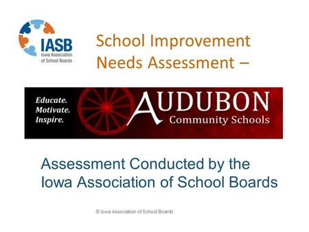 School Improvement Needs Assessment – © Iowa Association of School Boards Assessment Conducted by the Iowa Association of School Boards.