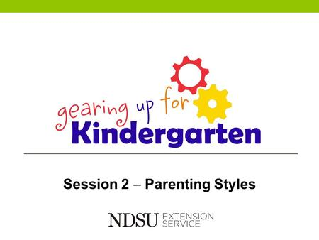 Session 2  Parenting Styles. Parents and participants will: Assess and name their own parenting style Determine the parenting style of other adults who.