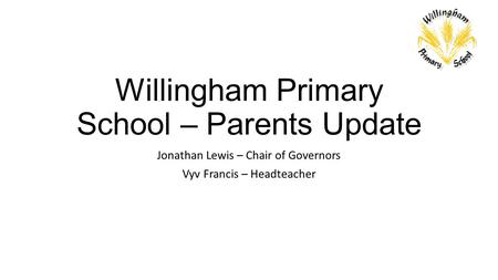Willingham Primary School – Parents Update Jonathan Lewis – Chair of Governors Vyv Francis – Headteacher.