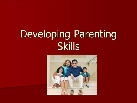 Developing Parenting Skills. Exploring Parenting Skills… A caregiver may be a grandparent, aunt or uncle, older sibling, child care worker or foster parents.