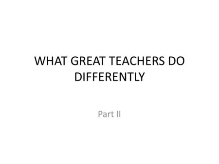 WHAT GREAT TEACHERS DO DIFFERENTLY Part II. What is the main variable in the classroom? The TEACHER!! What if students do poorly? 1.Who does the best.