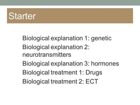 Starter Biological explanation 1: genetic Biological explanation 2: neurotransmitters Biological explanation 3: hormones Biological treatment 1: Drugs.
