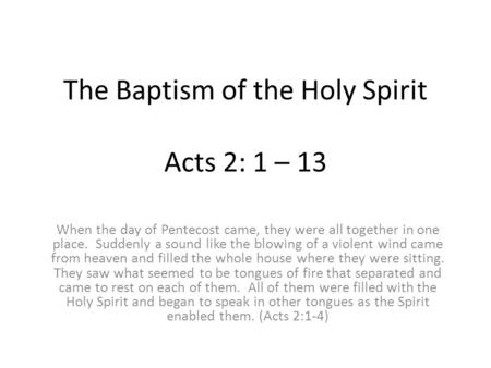 The Baptism of the Holy Spirit Acts 2: 1 – 13 When the day of Pentecost came, they were all together in one place. Suddenly a sound like the blowing of.