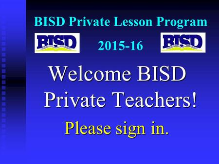 BISD Private Lesson Program 2015-16 Welcome BISD Private Teachers! Please sign in.