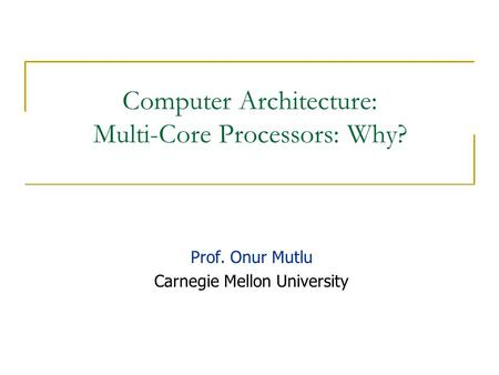 Computer Architecture: Multi-Core Processors: Why? Prof. Onur Mutlu Carnegie Mellon University.