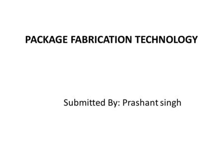 PACKAGE FABRICATION TECHNOLOGY Submitted By: Prashant singh.