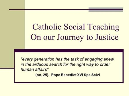 Catholic Social Teaching On our Journey to Justice every generation has the task of engaging anew in the arduous search for the right way to order human.