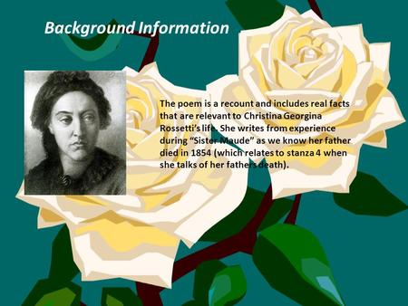 Background Information The poem is a recount and includes real facts that are relevant to Christina Georgina Rossetti's life. She writes from experience.