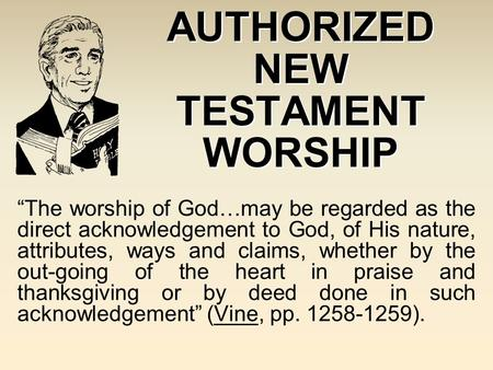 "AUTHORIZED NEW TESTAMENT WORSHIP ""The worship of God…may be regarded as the direct acknowledgement to God, of His nature, attributes, ways and claims,"