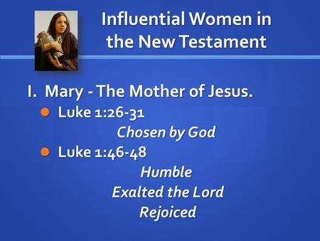 Influential Women in the New Testament I. Mary - The Mother of Jesus. Luke 1:26-31 Luke 1:26-31 Chosen by God Luke 1:46-48 Luke 1:46-48Humble Exalted the.