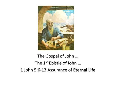 The Gospel of John … The 1 st Epistle of John … 1 John 5:6-13 Assurance of Eternal Life.