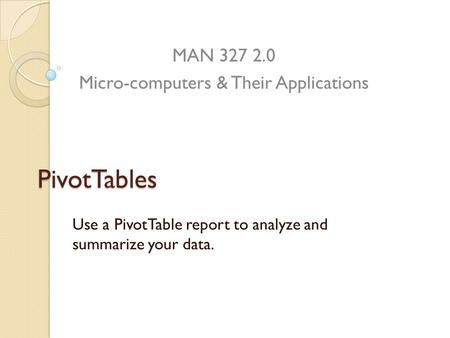 PivotTables Use a PivotTable report to analyze and summarize your data. MAN 327 2.0 Micro-computers & Their Applications.