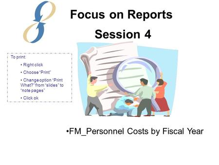 "Session 4 FM_Personnel Costs by Fiscal Year Focus on Reports To print: Right click Choose ""Print"" Change option ""Print What?"" from ""slides"" to ""note pages"""