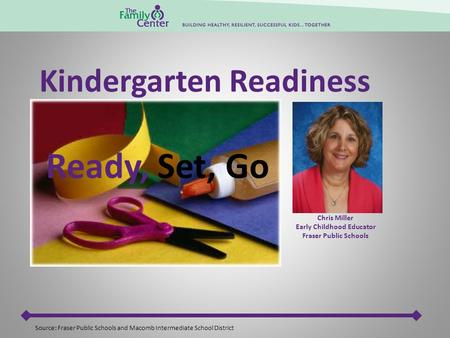 Chris Miller Early Childhood Educator Fraser Public Schools Ready, Set, Go Source: Fraser Public Schools and Macomb Intermediate School District Kindergarten.