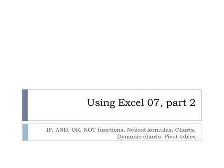 Using Excel 07, part 2 IF, AND, OR, NOT functions, Nested formulas, Charts, Dynamic charts, Pivot tables.