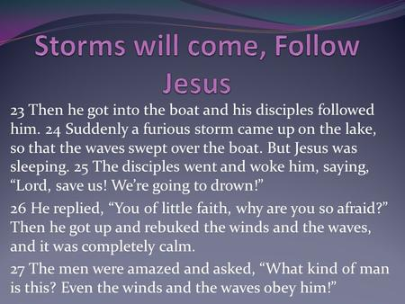 23 Then he got into the boat and his disciples followed him. 24 Suddenly a furious storm came up on the lake, so that the waves swept over the boat. But.