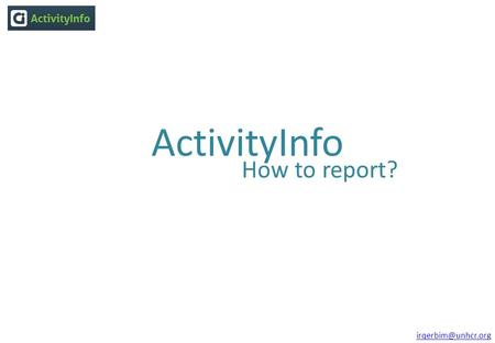 ActivityInfo How to report?  Use the login details you were granted