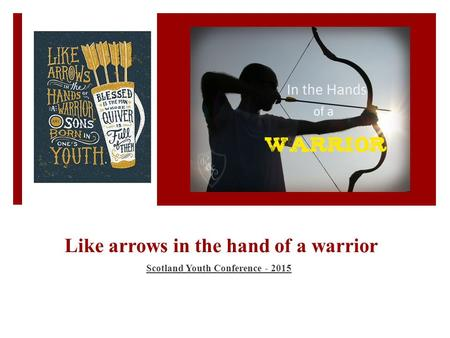 Like arrows in the hand of a warrior Scotland Youth Conference - 2015.