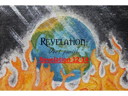 "Revelation 12-14. Context Time- PAST, PRESENT, FUTURE Book written to the 7 Churches Captures the ""Spiritual Battle"" that involves humanity."