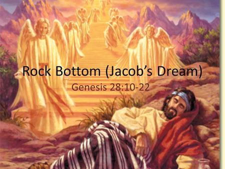 Rock Bottom (Jacob's Dream) Genesis 28:10-22. Jacob hit bottom 10 Meanwhile Jacob left Beer Sheba and set out for Haran. He had lived in the comfort of.