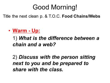 Good Morning! Warm - Up: 1) What is the difference between a chain and a web? 2) Discuss with the person sitting next to you and be prepared to share.