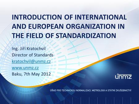 Ing. Jiří Kratochvíl Director of Standards  Baku, 7th May 2012 INTRODUCTION OF INTERNATIONAL AND EUROPEAN ORGANIZATION IN.