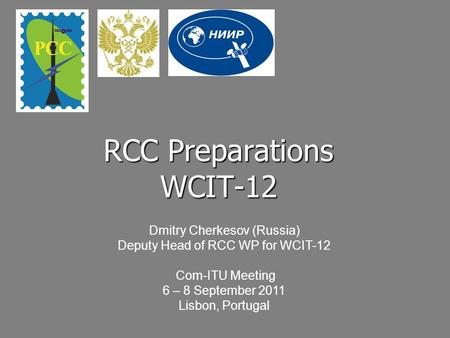 RCC Preparations WCIT-12 Dmitry Cherkesov (Russia) Deputy Head of RCC WP for WCIT-12 Com-ITU Meeting 6 – 8 September 2011 Lisbon, Portugal.