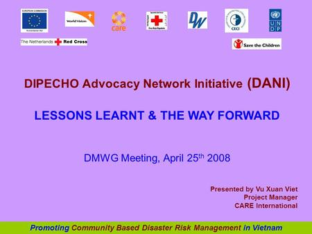 DIPECHO Advocacy Network Initiative (DANI) LESSONS LEARNT & THE WAY FORWARD DMWG Meeting, April 25 th 2008 Presented by Vu Xuan Viet Project Manager CARE.