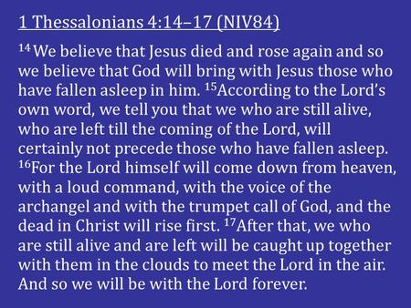 14 We believe that Jesus died and rose again and so we believe that God will bring with Jesus those who have fallen asleep in him. 15 According to the.