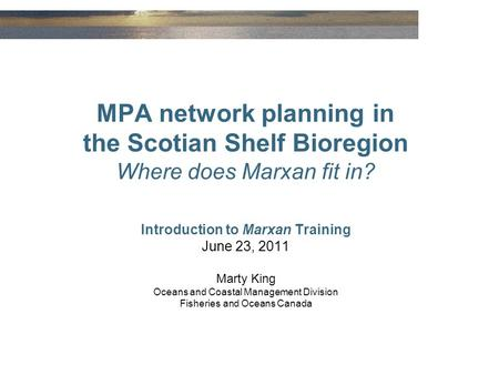 MPA network planning in the Scotian Shelf Bioregion Where does Marxan fit in? Introduction to Marxan Training June 23, 2011 Marty King Oceans and Coastal.