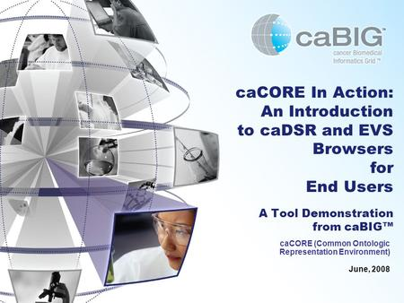 CaCORE In Action: An Introduction to caDSR and EVS Browsers for End Users A Tool Demonstration from caBIG™ caCORE (Common Ontologic Representation Environment)