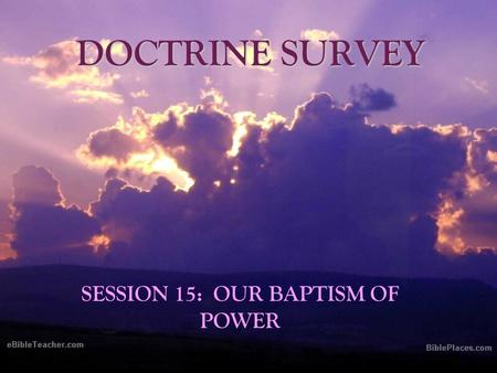 DOCTRINE SURVEY SESSION 15: OUR BAPTISM OF POWER.