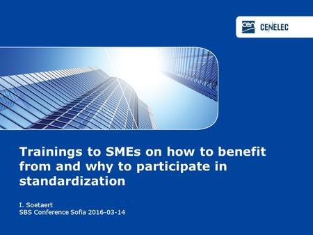 Trainings to SMEs on how to benefit from and why to participate in standardization I. Soetaert SBS Conference Sofia 2016-03-14.