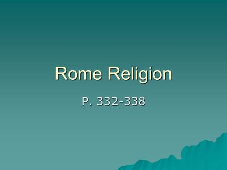 Rome Religion P. 332-338. Roman religion  Adopted Greek gods but changed to Roman names –Ex. Zeus=Jupiter, Aphrodite=Venus  Pray to wide group so not.