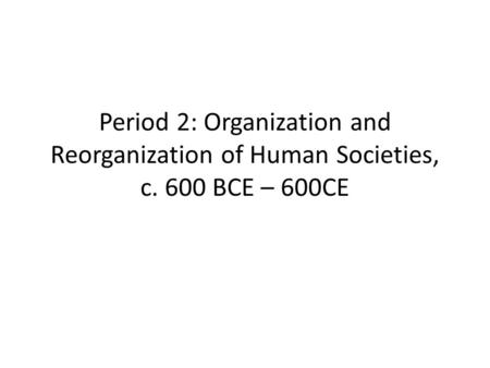 Period 2: Organization and Reorganization of Human Societies, c. 600 BCE – 600CE.