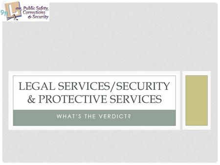 WHAT'S THE VERDICT? LEGAL SERVICES/SECURITY & PROTECTIVE SERVICES.