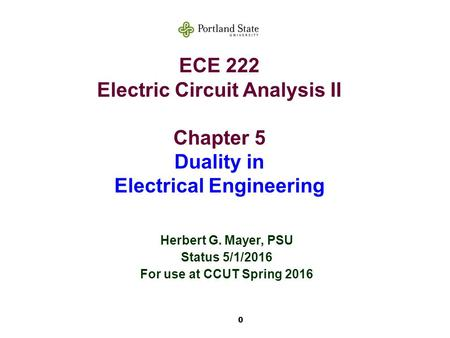 0 ECE 222 Electric Circuit Analysis II Chapter 5 Duality in Electrical Engineering Herbert G. Mayer, PSU Status 5/1/2016 For use at CCUT Spring 2016.