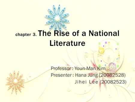 Chapter 3. The Rise of a National Literature Professor : Youn-Man Kim Presenter : Hana Jung (20082528) Jihei Lee (20082523)