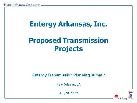 1 Entergy Arkansas, Inc. Proposed Transmission Projects Entergy Transmission Planning Summit New Orleans, LA July 31, 2007.