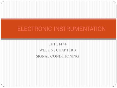 EKT 314/4 WEEK 5 : CHAPTER 3 SIGNAL CONDITIONING ELECTRONIC INSTRUMENTATION.