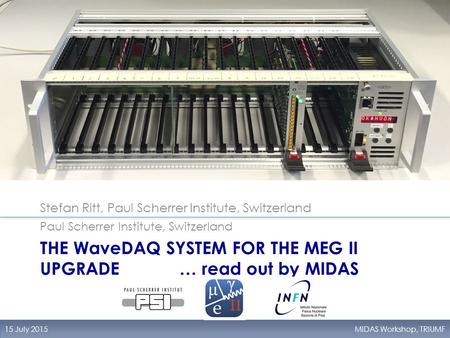 THE WaveDAQ SYSTEM FOR THE MEG II UPGRADE … read out by MIDAS Stefan Ritt, Paul Scherrer Institute, Switzerland 15 July 2015MIDAS Workshop, TRIUMF Paul.
