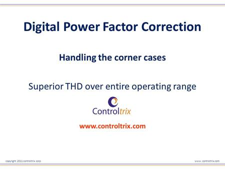 Copyright 2011 controltrix corpwww. controltrix.com Digital Power Factor Correction Handling the corner cases Superior THD over entire operating range.