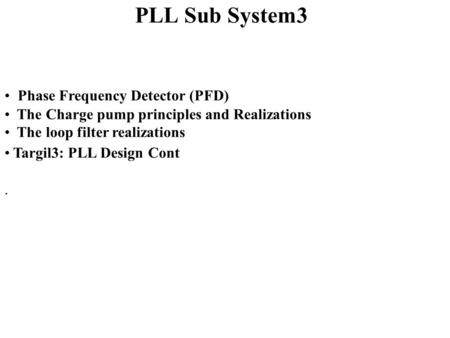 PLL Sub System3 Phase Frequency Detector (PFD) The Charge pump principles and Realizations The loop filter realizations Targil3: PLL Design Cont.