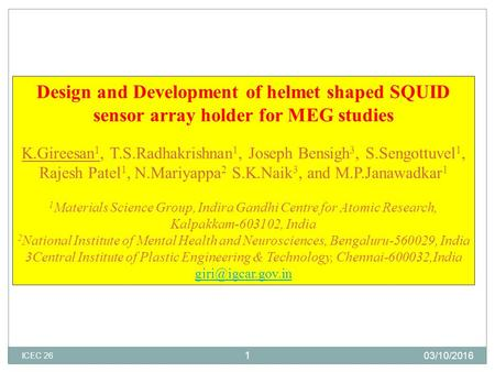 Design and Development of helmet shaped SQUID sensor array holder for MEG studies K.Gireesan 1, T.S.Radhakrishnan 1, Joseph Bensigh 3, S.Sengottuvel 1,
