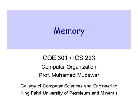 Memory COE 301 / ICS 233 Computer Organization Prof. Muhamed Mudawar College of Computer Sciences and Engineering King Fahd University of Petroleum and.